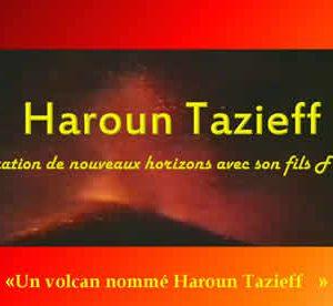 « Un volcan nommé Haroun Tazieff »