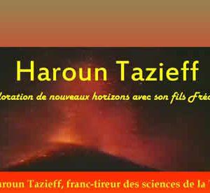 « Haroun Tazieff, franc-tireur des sciences de la Terre. »