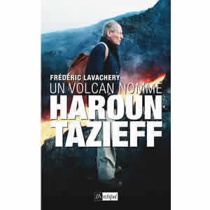 Un volcan nommé Haroun Tazieff, <i>éditons de l'Archipel</i>, Paris, avril 2014.